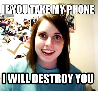 if-you-take-my-phone-i-will-destroy-you