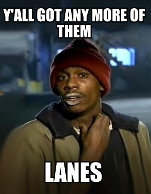 yall-got-any-more-of-them-lanes