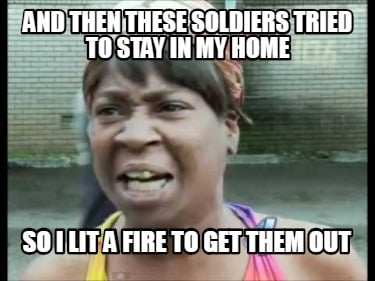 and-then-these-soldiers-tried-to-stay-in-my-home-so-i-lit-a-fire-to-get-them-out