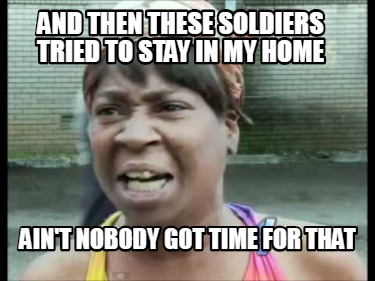and-then-these-soldiers-tried-to-stay-in-my-home-aint-nobody-got-time-for-that