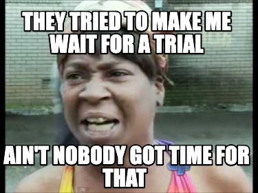 they-tried-to-make-me-wait-for-a-trial-aint-nobody-got-time-for-that