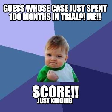guess-whose-case-just-spent-100-months-in-trial-me-score-just-kidding