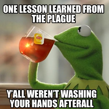 one-lesson-learned-from-the-plague-yall-werent-washing-your-hands-afterall