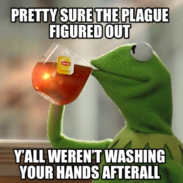 pretty-sure-the-plague-figured-out-yall-werent-washing-your-hands-afterall