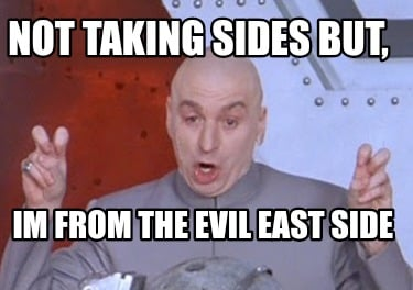 not-taking-sides-but-im-from-the-evil-east-side