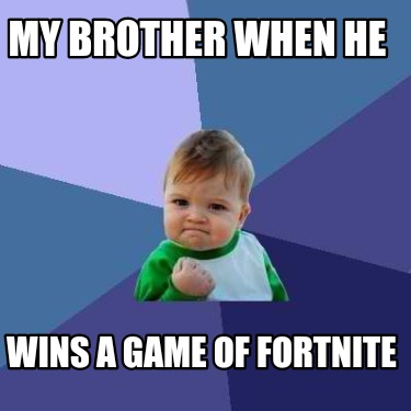 my-brother-when-he-wins-a-game-of-fortnite