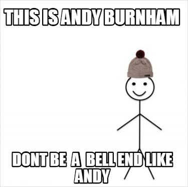 this-is-andy-burnham-dont-be-a-bell-end-like-andy