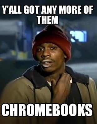 yall-got-any-more-of-them-chromebooks