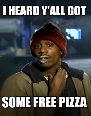 i-heard-yall-got-some-free-pizza