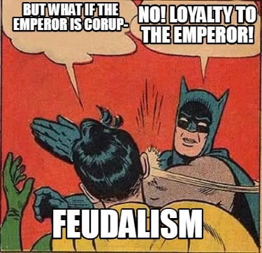 but-what-if-the-emperor-is-corup-no-loyalty-to-the-emperor-feudalism