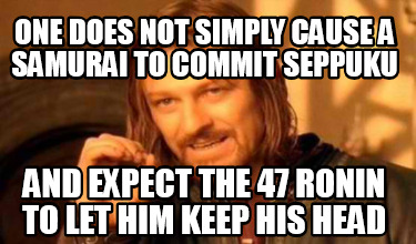 one-does-not-simply-cause-a-samurai-to-commit-seppuku-and-expect-the-47-ronin-to