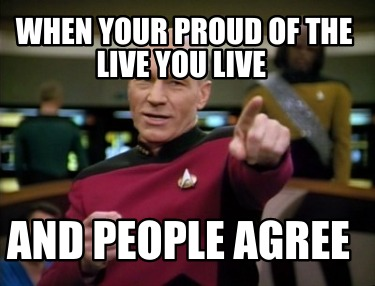 when-your-proud-of-the-live-you-live-and-people-agree