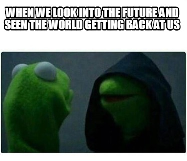 when-we-look-into-the-future-and-seen-the-world-getting-back-at-us