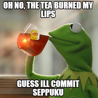 oh-no-the-tea-burned-my-lips-guess-ill-commit-seppuku