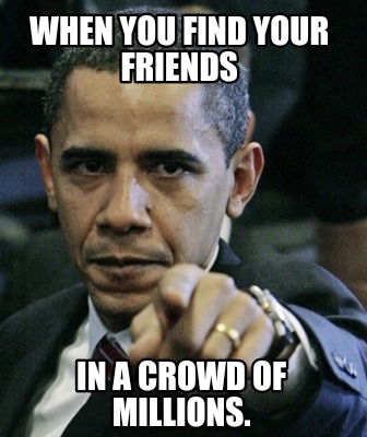 when-you-find-your-friends-in-a-crowd-of-millions