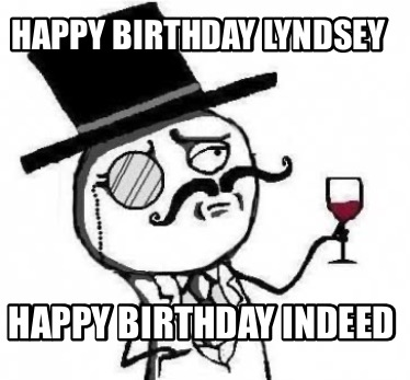 Meme Creator Funny Happy Birthday Lyndsey Happy Birthday Indeed Meme Generator At Memecreator Org