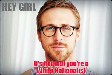 hey-girl-its-hot-that-youre-a-white-nationalist