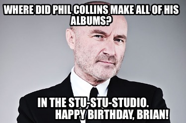 where-did-phil-collins-make-all-of-his-albums-in-the-stu-stu-studio.-happy-birth