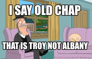 i-say-old-chap-that-is-troy-not-albany