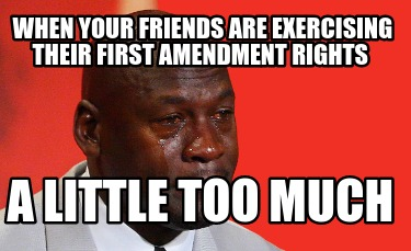 when-your-friends-are-exercising-their-first-amendment-rights-a-little-too-much