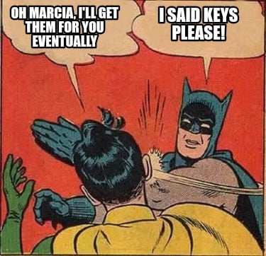 oh-marcia-ill-get-them-for-you-eventually-i-said-keys-please