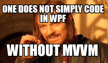 one-does-not-simply-code-in-wpf-without-mvvm