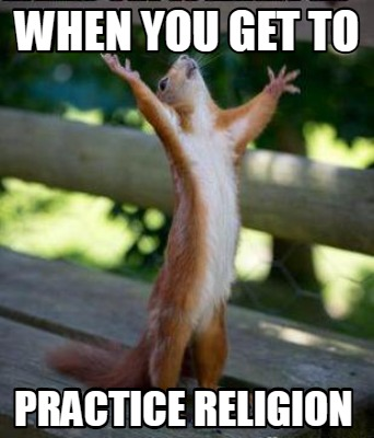 when-you-get-to-practice-religion