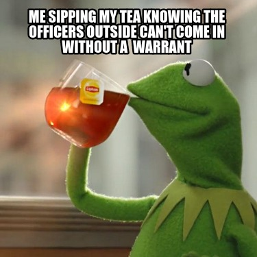 me-sipping-my-tea-knowing-the-officers-outside-cant-come-in-without-a-warrant