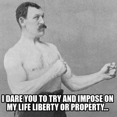 i-dare-you-to-try-and-impose-on-my-life-liberty-or-property