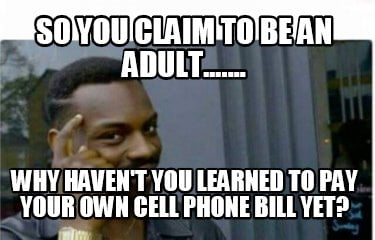 so-you-claim-to-be-an-adult....-why-havent-you-learned-to-pay-your-own-cell-phon