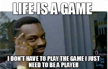 life-is-a-game-i-dont-have-to-play-the-game-i-just-need-to-be-a-player