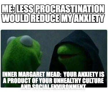 me-less-procrastination-would-reduce-my-anxiety-inner-margaret-mead-your-anxiety