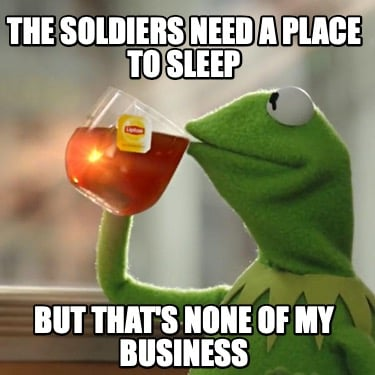 the-soldiers-need-a-place-to-sleep-but-thats-none-of-my-business