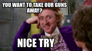 you-want-to-take-our-guns-away-nice-try
