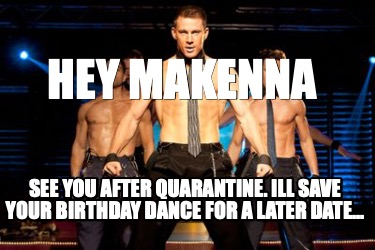 hey-makenna-see-you-after-quarantine.-ill-save-your-birthday-dance-for-a-later-d