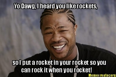 yo-dawg-i-heard-you-like-rockets-so-i-put-a-rocket-in-your-rocket-so-you-can-roc