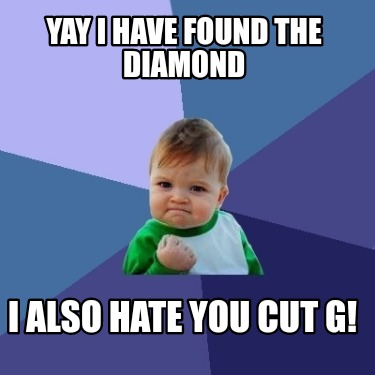 yay-i-have-found-the-diamond-i-also-hate-you-cut-g