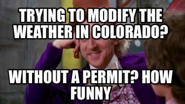 trying-to-modify-the-weather-in-colorado-without-a-permit-how-funny