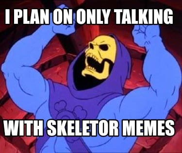 i-plan-on-only-talking-with-skeletor-memes
