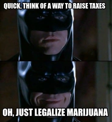 quick-think-of-a-way-to-raise-taxes-oh-just-legalize-marijuana