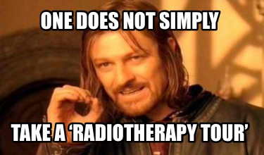 one-does-not-simply-take-a-radiotherapy-tour