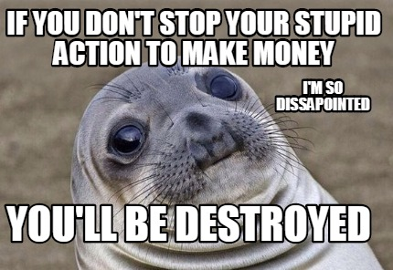 if-you-dont-stop-your-stupid-action-to-make-money-youll-be-destroyed-im-so-dissa