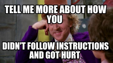 tell-me-more-about-how-you-didnt-follow-instructions-and-got-hurt