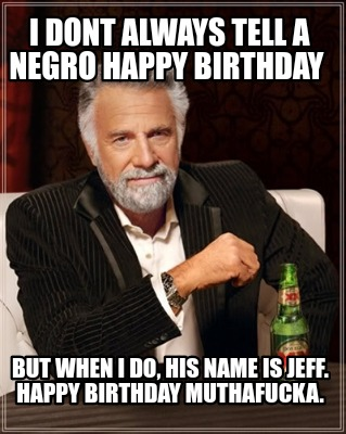 i-dont-always-tell-a-negro-happy-birthday-but-when-i-do-his-name-is-jeff.-happy-