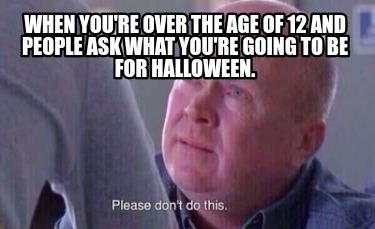 when-youre-over-the-age-of-12-and-people-ask-what-youre-going-to-be-for-hallowee