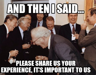 and-then-i-said...-please-share-us-your-experience-its-important-to-us