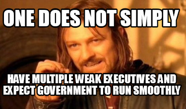 one-does-not-simply-have-multiple-weak-executives-and-expect-government-to-run-s