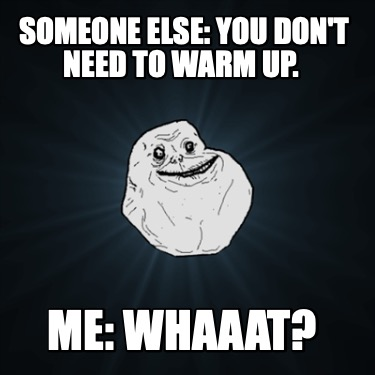someone-else-you-dont-need-to-warm-up.-me-whaaat