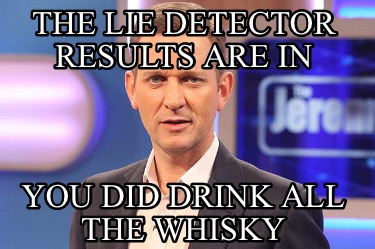 the-lie-detector-results-are-in-you-did-drink-all-the-whisky