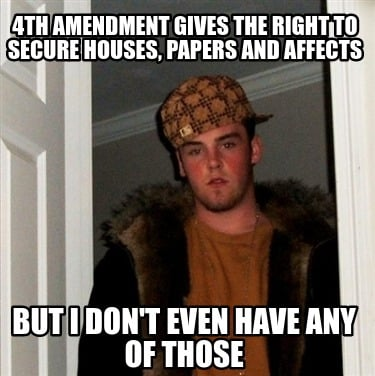 4th-amendment-gives-the-right-to-secure-houses-papers-and-affects-but-i-dont-eve
